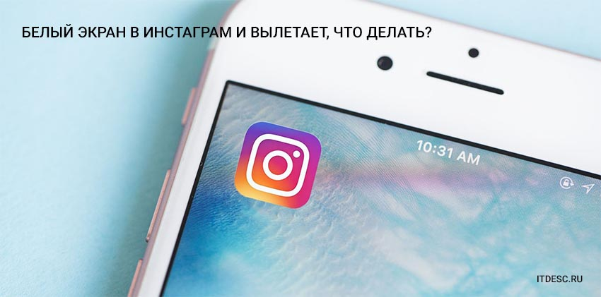 Белый экран в Инстаграм и вылетает, что делать?